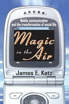 Magic in the Air - Mobile Communication and the Transformation of Social Life ebook by James E. Katz