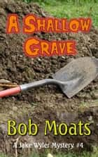 A Shallow Grave - A Jake Wyler Mystery, #4 ebook by Bob Moats
