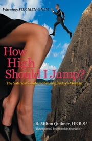 How High Should I Jump? - The Satirical Guide to Pleasing Today's Woman ebook by R. Milton Quibner