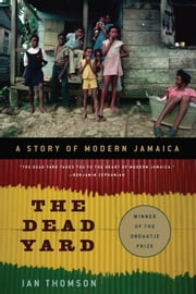 The Dead Yard: A Story of Modern Jamaica - A Story of Modern Jamaica ebook by Ian Thomson