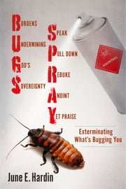 Bug Spray - Exterminating What's Bugging You ebook by June E. Hardin