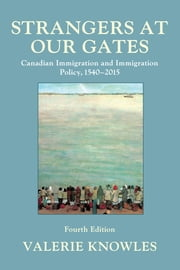Strangers at Our Gates - Canadian Immigration and Immigration Policy, 1540–2015 ebook by Valerie Knowles