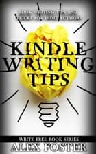 Kindle Writing Tips: Book Writing Tips and Tricks for Indie Authors. Write Free Book Series eBook by Alex Foster
