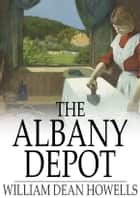 The Albany Depot - A Farce ebook by William Dean Howells