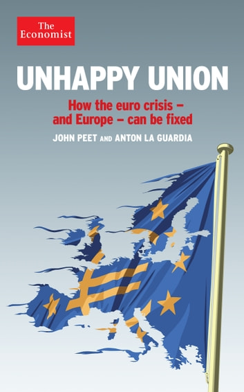 Unhappy Union - How the euro crisis – and Europe – can be fixed ebook by John Peet,Anton La Guardia,The Economist