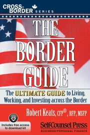 The Border Guide - The Ultimate Guide to Living, Working, and Investing Across the Border ebook by Robert Keats