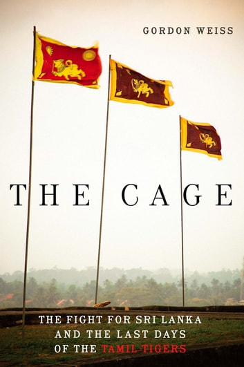 The Cage - The Fight for Sri Lanka and the Last Days of the Tamil Tigers ebook by Gordon Weiss