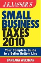 JK Lasser's Small Business Taxes 2010 - Your Complete Guide to a Better Bottom Line ebook by Barbara Weltman