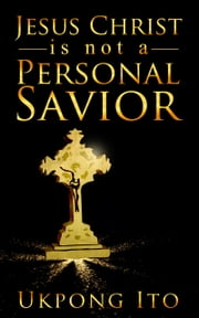 Jesus Christ is not a personal Savior ebook by Ukpong Ito