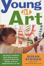 Young at Art - Teaching Toddlers Self-Expression, Problem-Solving Skills, and an Appreciation for Art ebook by Susan Striker