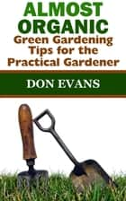 Almost Organic: Green Gardening Tips for the Practical Gardener ebook by Don Evans