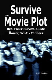 Survive the Movie Plot: Real Folks' Survival Guide for Horror, Sci-Fi & Thrillers ebook by K.E. Hawkins