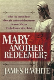 Mary--Another Redeemer? ebook by James R. White