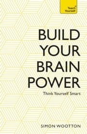 Build Your Brain Power - The Art of Smart Thinking ebook by Simon Wootton,Terry Horne