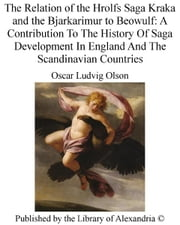 The Relation of The Hrolfs Saga Kraka and The Bjarkarimur to Beowulf: A Contribution To The History of Saga Development in England and The Scandinavian Countries ebook by Oscar Ludvig Olson