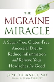 The Migraine Miracle - A Sugar-Free, Gluten-Free, Ancestral Diet to Reduce Inflammation and Relieve Your Headaches for Good ebook by Josh Turknett, MD