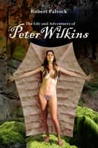 The Life and Adventures of Peter Wilkins - (Annotated) ebook by Robert Paltock, Ron Miller