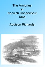 The Armories at Norwich, Connecticut 1864, Illustrated. ebook by Addison Richards