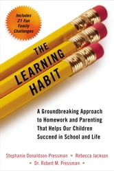 The Learning Habit - A Groundbreaking Approach to Homework and Parenting that Helps Our Children Succeed in School and Life ebook by Stephanie Donaldson-Pressman,Rebecca Jackson,Robert Pressman