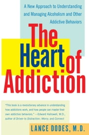 The Heart of Addiction - A New Approach to Understanding and Managing Alcoholism and Other Addictive Behaviors ebook by Lance M. Dodes, M.D.