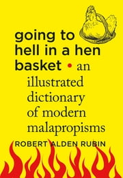 Going to Hell in a Hen Basket - An Illustrated Dictionary of Modern Malapropisms ebook by Robert Alden Rubin