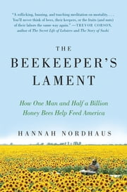 The Beekeeper's Lament - How One Man and Half a Billion Honey Bees Help Feed America ebook by Hannah Nordhaus
