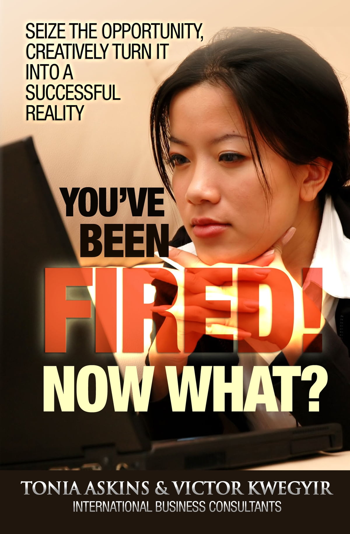 you u0026 39 ve been fired  now what  ebook by tonia askins and victor kwegyir