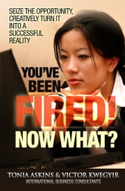 You've Been Fired! Now What? ebook by Tonia Askins  and Victor Kwegyir