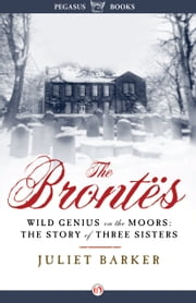 The Brontës - Wild Genius on the Moors: The Story of Three Sisters ebook by Juliet Barker