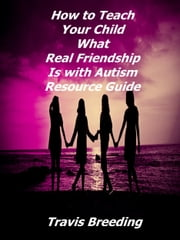 How to Teach Your Child What Real Friendship Is with Autism Resource Guide ebook by Travis Breeding