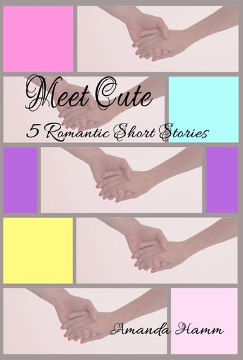 Meet Cute: 5 Romantic Short Stories ebook by Amanda Hamm - Rakuten Kobo