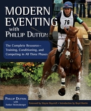 Modern Eventing with Phillip Dutton - The Complete Resource: Training, Conditioning, and Competing in All Three Phases ebook by Phillip Dutton, Amber Heintzberger, Wayne Roycroft,...