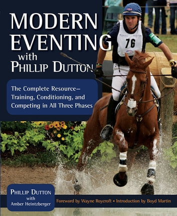 Modern Eventing with Phillip Dutton - The Complete Resource: Training, Conditioning, and Competing in All Three Phases ebook by Phillip Dutton