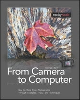 From Camera to Computer - How to Make Fine Photographs Through Examples, Tips, and Techniques ebook by George Barr