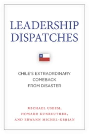 Leadership Dispatches - Chile's Extraordinary Comeback from Disaster ebook by Michael Useem,Howard Kunreuther,Erwann Michel-Kerjan