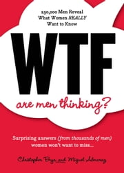 WTF Are Men Thinking? - 250,000 Men Reveal What Women REALLY Want to Know ebook by Miguel Almaraz,Christopher Brya
