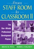 From Staff Room to Classroom II - The One-Minute Professional Development Planner ebook by Brian M. Pete, Robin J. Fogarty