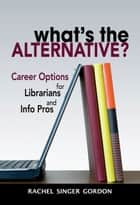 What's the Alternative? - Career Options for Librarians and Info Pros ebook by Rachel Singer Gordon