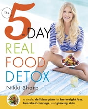 The 5-Day Real Food Detox - A simple, delicious plan for fast weight loss, banished cravings, and glowing skin ebook by Nikki Sharp