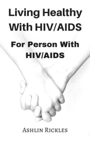 Living Healthy With HIV/AIDS For Person With HIV/AIDS ebook by Ashlin Rickles