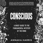 Conscious - A Brief Guide to the Fundamental Mystery of the Mind audiobook by Annaka Harris