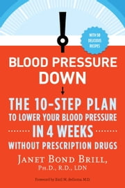 Blood Pressure Down - The 10-Step Plan to Lower Your Blood Pressure in 4 Weeks--Without Prescription Drugs ebook by Janet Bond Brill, Ph.D., R.D