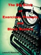 The Big Book of Exercises, Prompts and Block Busters eBook por Laura K Marshall