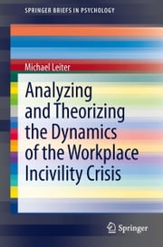 Analyzing and Theorizing the Dynamics of the Workplace Incivility Crisis ebook by Michael Leiter