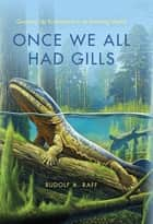 Once We All Had Gills - Growing Up Evolutionist in an Evolving World ebook by Rudolf A. Raff