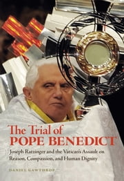 The Trial of Pope Benedict - Joseph Ratzinger and the Vatican's Assault on Reason, Compassion, and Human Dignity ebook by Daniel Gawthrop