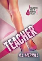 Teacher - Hollywood Rock 'n' Romance Trilogy, #1 ebook by R.L. Merrill