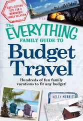 The Everything Family Guide to Budget Travel: Hundreds of fun family vacations to fit any budget ebook by Kelly Merritt