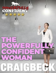 The Powerfully Confident Woman: How to Love Yourself First ebook by Craig Beck