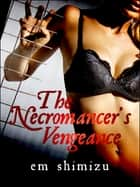 The Necromancer's Vengeance: an erotic dark fantasy short ebook by Em Shimizu